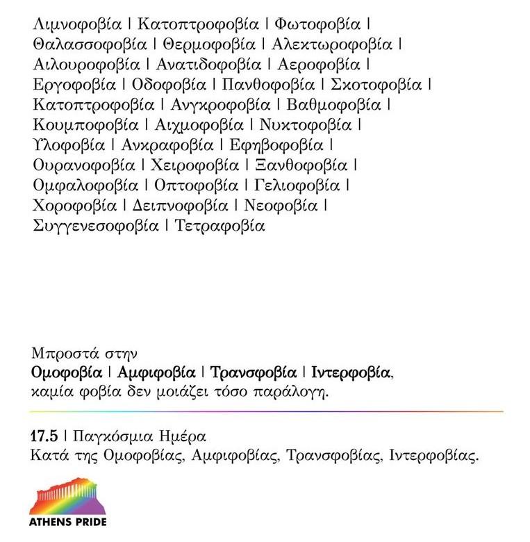 ευκό φόντο, λόγκο άθενς πράηντ, σε μαύρα γράμματα 33 φοβίες: Υψοφοβία, Αγοραφοβία, Κλειστοφοβία, Λιμνοφοβία, Κατοπτροφοβία, Φωτοφοβία, Θαλασσοφοβία, Θερμοφοβία, Αλεκτωροφοβία, Αιλουροφοβία, Ανατιδοφοβία, Αεροφοβία, Εργοφοβία, Οδοφοβία, Πανθοφοβία, Σκοτοφοβία, Κατοπτροφοβία, Ανγκροφοβία, Βαθμοφοβία, Κουμποφοβία, Αιχμοφοβία, Νυκτοφοβία, Υλοφοβία, Ανκραφοβία, Εφηβοφοβία, Ουρανοφοβία, Χειροφοβία, Ξανθοφοβία, Ομφαλοφοβία, Οπτοφοβία, Γελιοφοβία, Χοροφοβία, Δειπνοφοβία, Νεοφοβία, Συγγενεσοφοβία, Τετραφοβία, Ακροφοβία 17.5 Παγκόσμια Ημέρα κατά της ομοφοβίας, Αμφιφοβίας, Τρανσφοβίας, Ιντερφοβίας